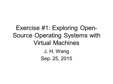 Exercise #1: Exploring Open- Source Operating Systems with Virtual Machines J. H. Wang Sep. 25, 2015.
