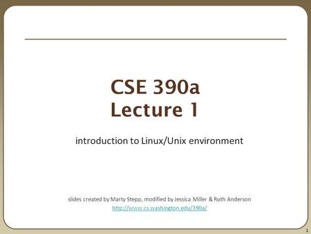1 CSE 390a Lecture 1 introduction to Linux/Unix environment slides created by Marty Stepp, modified by Jessica Miller & Ruth Anderson