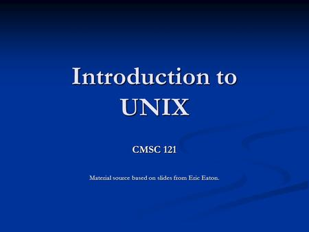 Introduction to UNIX CMSC 121 Material source based on slides from Eric Eaton.