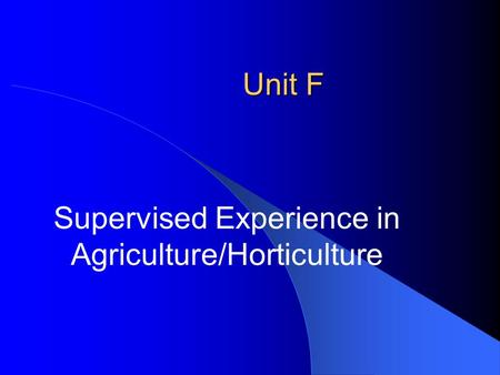 Unit F Supervised Experience in Agriculture/Horticulture.