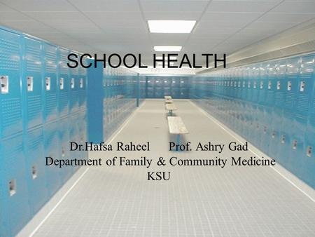 SCHOOL HEALTH Dr.Hafsa Raheel Prof. Ashry Gad Department of Family & Community Medicine KSU.