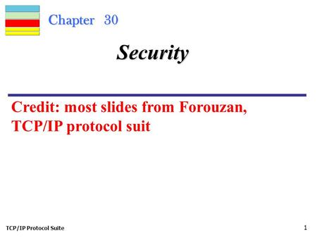 TCP/IP Protocol Suite 1 Chapter 30 Security Credit: most slides from Forouzan, TCP/IP protocol suit.