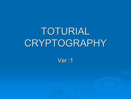 TOTURIAL CRYPTOGRAPHY Ver :1. Things to learn about  Concepts of encryption  Cryptanalysis  Symmetric encryption  Asymmetric encryption  Protocols.