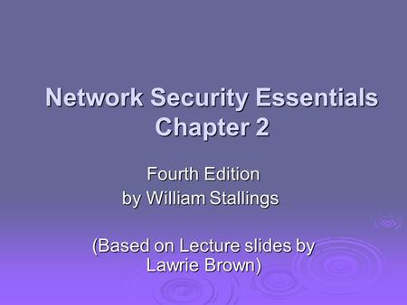 Network Security Essentials Chapter 2 Fourth Edition by William Stallings (Based on Lecture slides by Lawrie Brown)