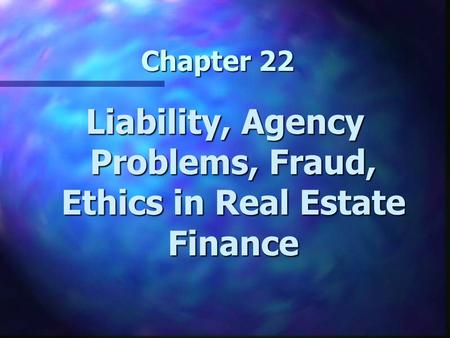 Chapter 22 Liability, Agency Problems, Fraud, Ethics in Real Estate Finance.