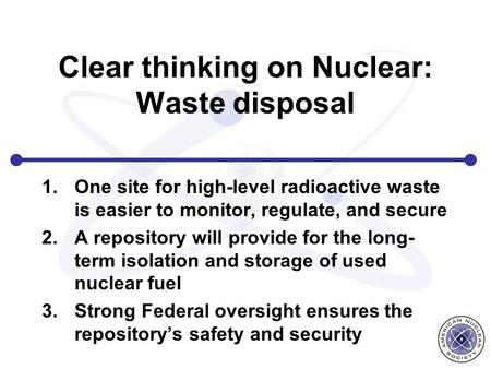 Clear thinking on Nuclear: Waste disposal 1.One site for high-level radioactive waste is easier to monitor, regulate, and secure 2.A repository will provide.