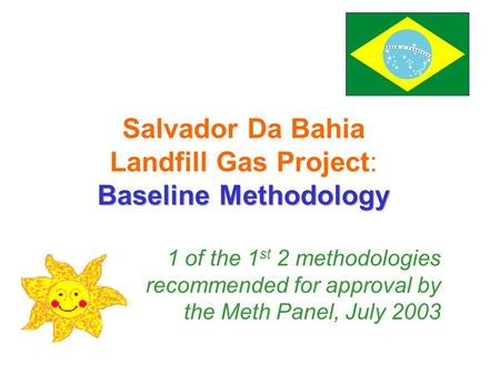 Salvador Da Bahia Landfill Gas Project: Baseline Methodology 1 of the 1 st 2 methodologies recommended for approval by the Meth Panel, July 2003.