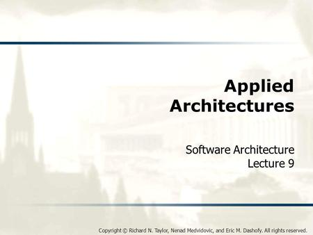 Copyright © Richard N. Taylor, Nenad Medvidovic, and Eric M. Dashofy. All rights reserved. Applied Architectures Software Architecture Lecture 9.