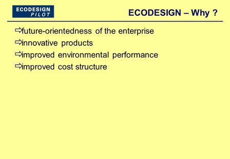 ECODESIGN – Why ?  future-orientedness of the enterprise  innovative products  improved environmental performance  improved cost structure.