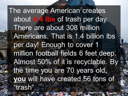 The average American creates about 4.4 lbs <strong>of</strong> trash per day. There are about 308 million Americans. That is 1.4 billion lbs per day! Enough to cover 1.