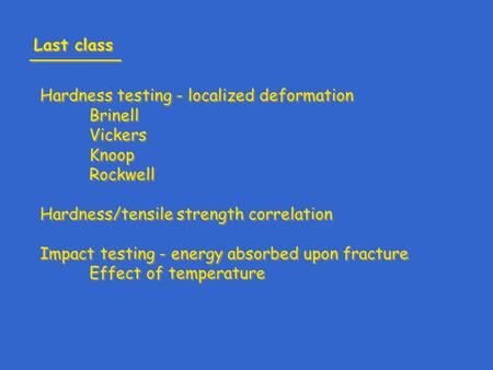 Hardness testing - localized deformation Brinell Vickers Knoop Rockwell Hardness/tensile strength correlation Impact testing - energy absorbed upon fracture.