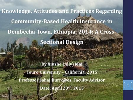 Knowledge, Attitudes and Practices Regarding Community-Based Health Insurance in Dembecha Town, Ethiopia, 2014: A Cross- Sectional Design By Xiuzhe (Ally)