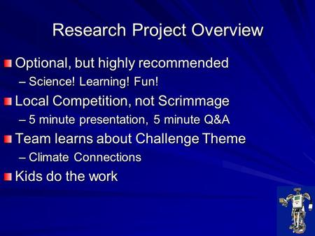 Research Project Overview Optional, but highly recommended –Science! Learning! Fun! Local Competition, not Scrimmage –5 minute presentation, 5 minute Q&A.