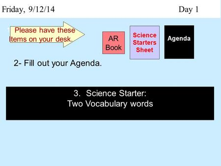 Friday, 9/12/14 Day 1 Science Starters Sheet 1. Please have these Items on your desk. AR Book Agenda 2- Fill out your Agenda. 3.Science Starter: Two Vocabulary.