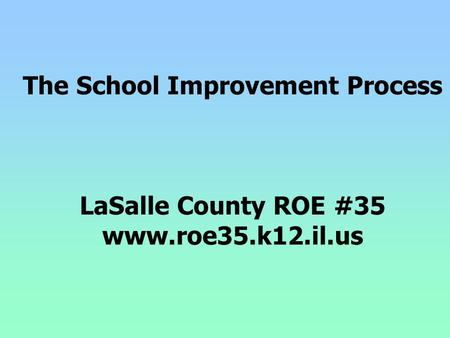 The School Improvement Process LaSalle County ROE #35 www.roe35.k12.il.us.