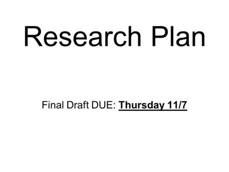 Research Plan Final Draft DUE: Thursday 11/7. Format Needs to be TYPED Any Size, any FONT Please include the titles to each section: Name: Project Title: