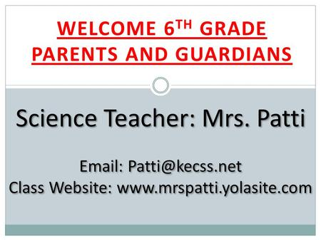 WELCOME 6 TH GRADE PARENTS AND GUARDIANS Science Teacher: Mrs. Patti   Class Website: