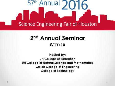 2 nd Annual Seminar 9/19/15 Hosted by: UH College of Education UH College of Natural Science and Mathematics Cullen College of Engineering College of Technology.