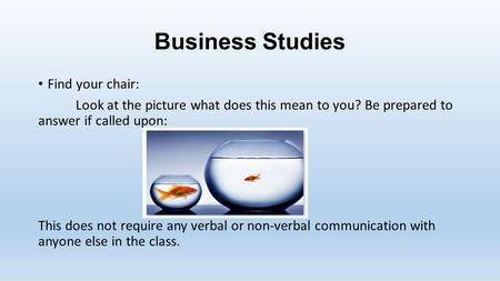 Business Studies Find your chair: Look at the picture what does this mean to you? Be prepared to answer if called upon: This does not require any verbal.