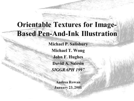 Orientable Textures for Image- Based Pen-And-Ink Illustration Michael P. Salisbury Michael T. Wong John F. Hughes David A. Salesin SIGGRAPH 1997 Andrea.