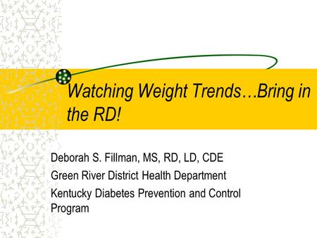 Watching Weight Trends…Bring in the RD! Deborah S. Fillman, MS, RD, LD, CDE Green River District Health Department Kentucky Diabetes Prevention and Control.