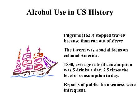 Alcohol Use in US History Pilgrims (1620) stopped travels because than ran out of Beere The tavern was a social focus on colonial America. 1830, average.