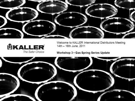 Welcome to KALLER International Distributors Meeting 14th – 16th June, 2011 Workshop 3 Gas Spring Series Update.