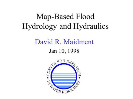 Map-Based Flood Hydrology and Hydraulics David R. Maidment Jan 10, 1998.