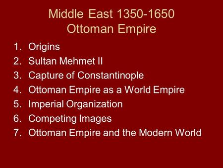 Middle East 1350-1650 Ottoman Empire 1.Origins 2.Sultan Mehmet II 3.Capture of Constantinople 4.Ottoman Empire as a World Empire 5.Imperial Organization.