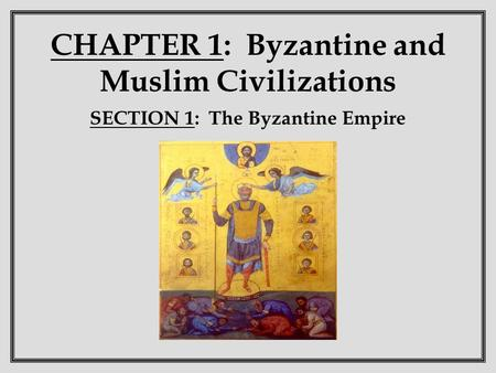 CHAPTER 1: Byzantine and Muslim Civilizations SECTION 1: The Byzantine Empire.