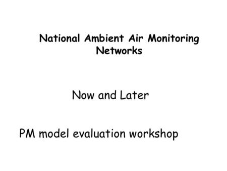 National Ambient Air Monitoring Networks Now and Later PM model evaluation workshop.