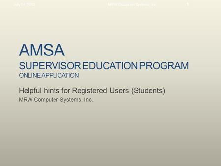 AMSA SUPERVISOR EDUCATION PROGRAM ONLINE APPLICATION Helpful hints for Registered Users (Students) MRW Computer Systems, Inc. July 14, 2012MRW Computer.