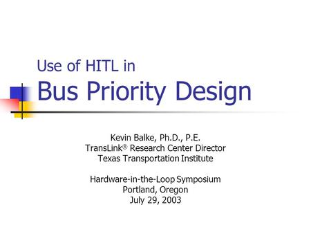 Use of HITL in Bus Priority Design Kevin Balke, Ph.D., P.E. TransLink ® Research Center Director Texas Transportation Institute Hardware-in-the-Loop Symposium.