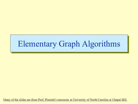 Elementary Graph Algorithms Many of the slides are from Prof. Plaisted's resources at University of North Carolina at Chapel Hill.