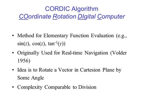 CORDIC Algorithm COordinate Rotation DIgital Computer Method for Elementary Function Evaluation (e.g., sin(z), cos(z), tan -1 (y)) Originally Used for.