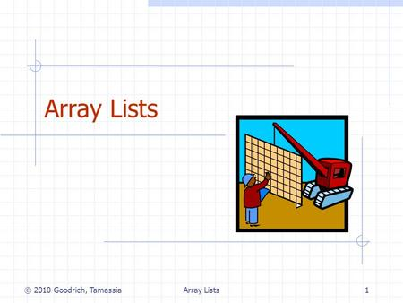 Array Lists1 © 2010 Goodrich, Tamassia. Array Lists2 The Array List ADT  The Array List ADT extends the notion of array by storing a sequence of arbitrary.