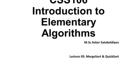 CSS106 Introduction to Elementary Algorithms M.Sc Askar Satabaldiyev Lecture 05: MergeSort & QuickSort.