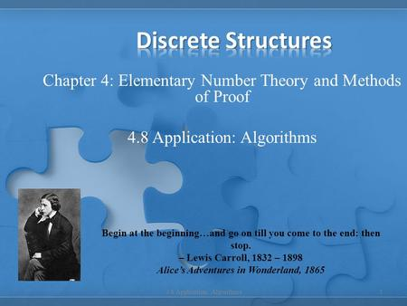 Chapter 4: Elementary Number Theory and Methods of Proof 4.8 Application: Algorithms 1 Begin at the beginning…and go on till you come to the end: then.