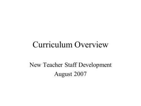 Curriculum Overview New Teacher Staff Development August 2007.