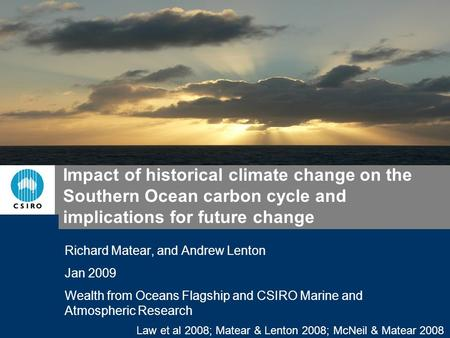 Law et al 2008; Matear & Lenton 2008; McNeil & Matear 2008 Impact of historical climate change on the Southern Ocean carbon cycle and implications for.