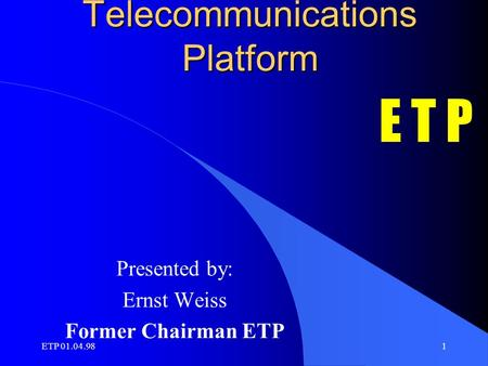 ETP 01.04.981 European Telecommunications Platform Presented by: Ernst Weiss Former Chairman ETP E T P.