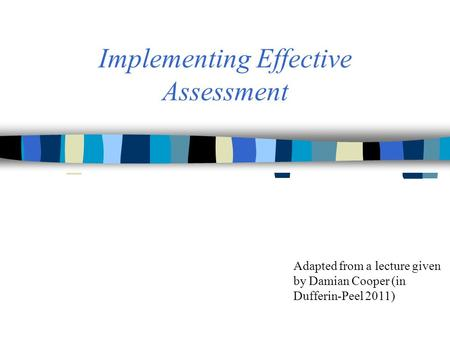 Implementing Effective Assessment Adapted from a lecture given by Damian Cooper (in Dufferin-Peel 2011)