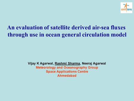 An evaluation of satellite derived air-sea fluxes through use in ocean general circulation model Vijay K Agarwal, Rashmi Sharma, Neeraj Agarwal Meteorology.