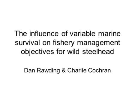 The influence of variable marine survival on fishery management objectives for wild steelhead Dan Rawding & Charlie Cochran.
