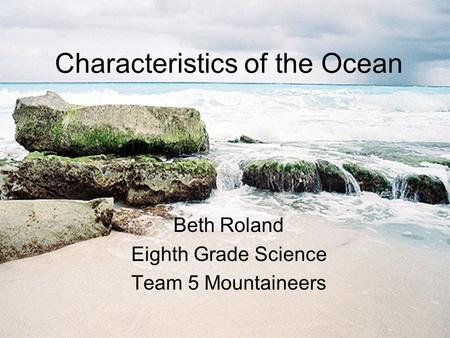 Characteristics of the Ocean Beth Roland Eighth Grade Science Team 5 Mountaineers.