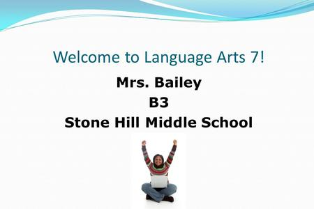 Welcome to Language Arts 7! Mrs. Bailey B3 Stone Hill Middle School.