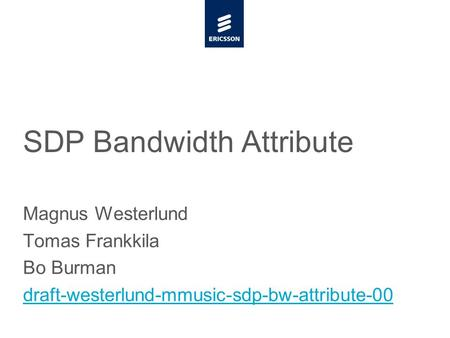 Slide title minimum 48 pt CAPITALS Slide subtitle minimum 30 pt SDP Bandwidth Attribute Magnus Westerlund Tomas Frankkila Bo Burman draft-westerlund-mmusic-sdp-bw-attribute-00.