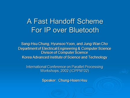 A Fast Handoff Scheme For IP over Bluetooth Sang-Hsu Chung, Hyunsoo Yoon, and Jung-Wan Cho Department of Electrical Engineering & Computer Science Divison.