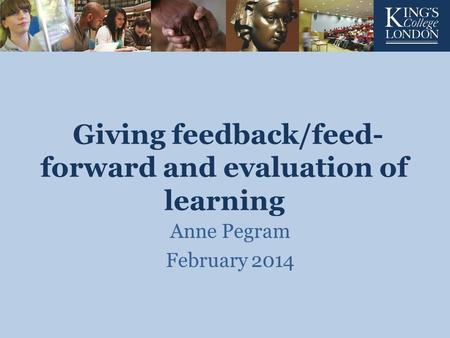 Giving feedback/feed- forward and evaluation of learning Anne Pegram February 2014.