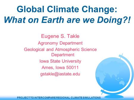 PROJECT TO INTERCOMPARE REGIONAL CLIMATE SIMULATIONS Global Climate Change: What on Earth are we Doing?! Eugene S. Takle Agronomy Department Geological.